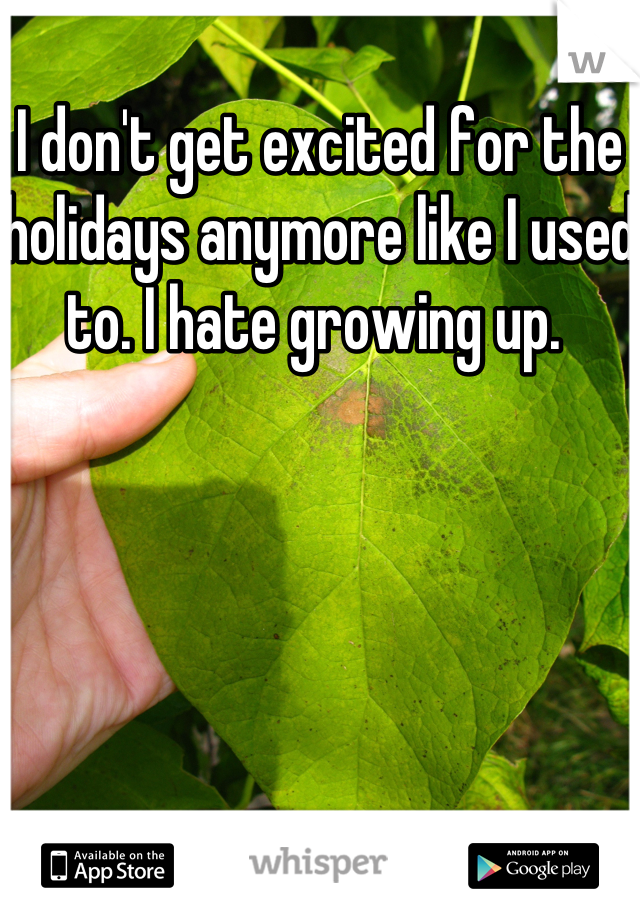 I don't get excited for the holidays anymore like I used to. I hate growing up.