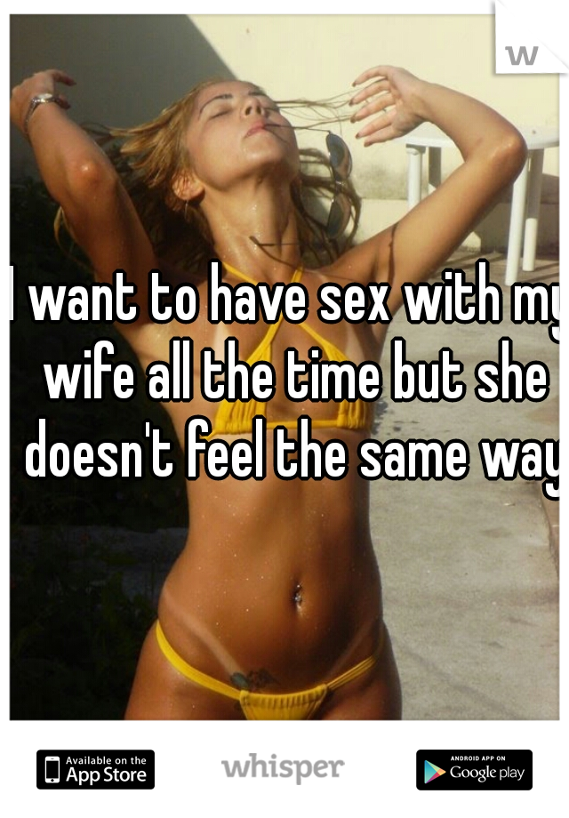 I want to have sex with my wife all the time but she doesn't feel the same way