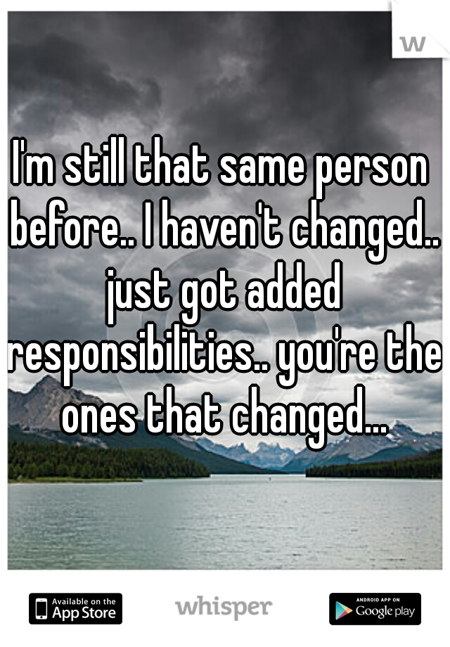 I'm still that same person before.. I haven't changed.. just got added responsibilities.. you're the ones that changed...