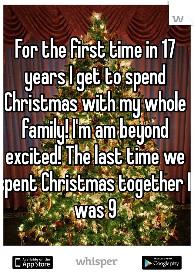For the first time in 17 years I get to spend Christmas with my whole family! I'm am beyond excited! The last time we spent Christmas together I was 9