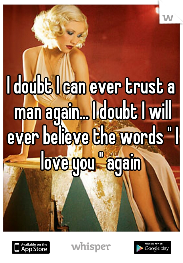 """I doubt I can ever trust a man again... I doubt I will ever believe the words """" I love you """" again"""