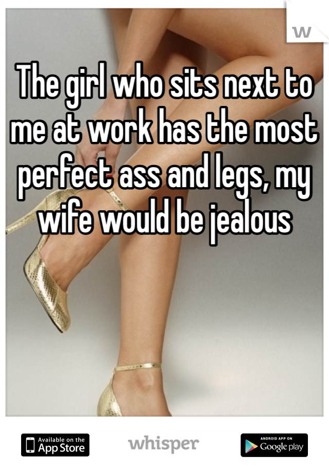 The girl who sits next to me at work has the most perfect ass and legs, my wife would be jealous