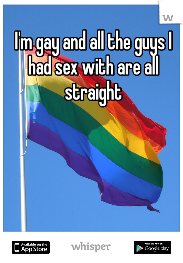I'm gay and all the guys I had sex with are all straight