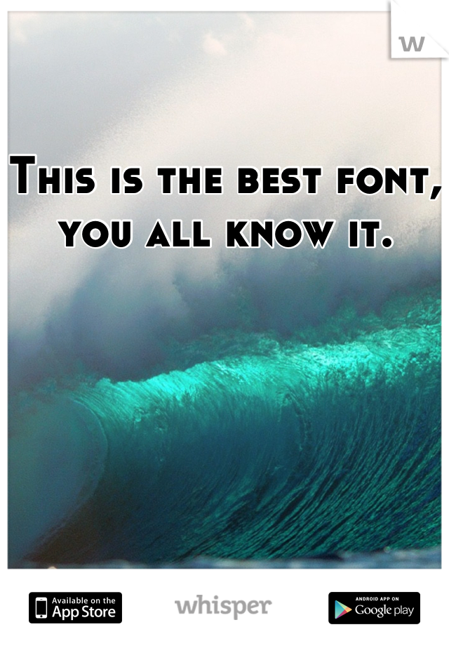 This is the best font, you all know it.