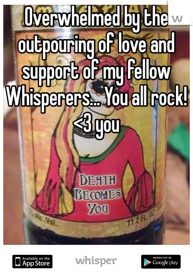 Overwhelmed by the outpouring of love and support of my fellow Whisperers... You all rock! <3 you