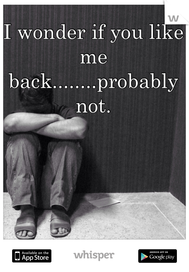 I wonder if you like me back........probably not.