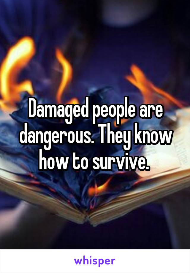 Damaged people are dangerous. They know how to survive.