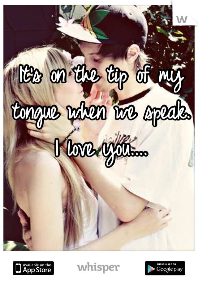 It's on the tip of my tongue when we speak.  I love you....