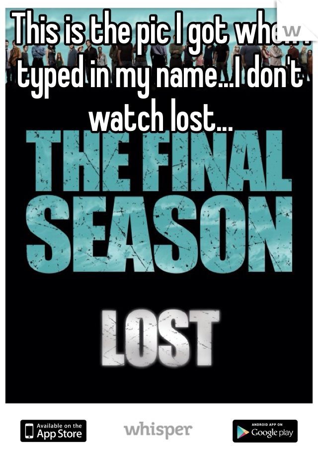 This is the pic I got when I typed in my name...I don't watch lost...