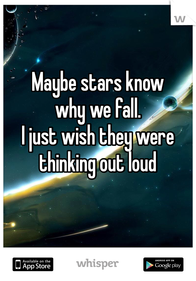 Maybe stars know  why we fall. I just wish they were thinking out loud
