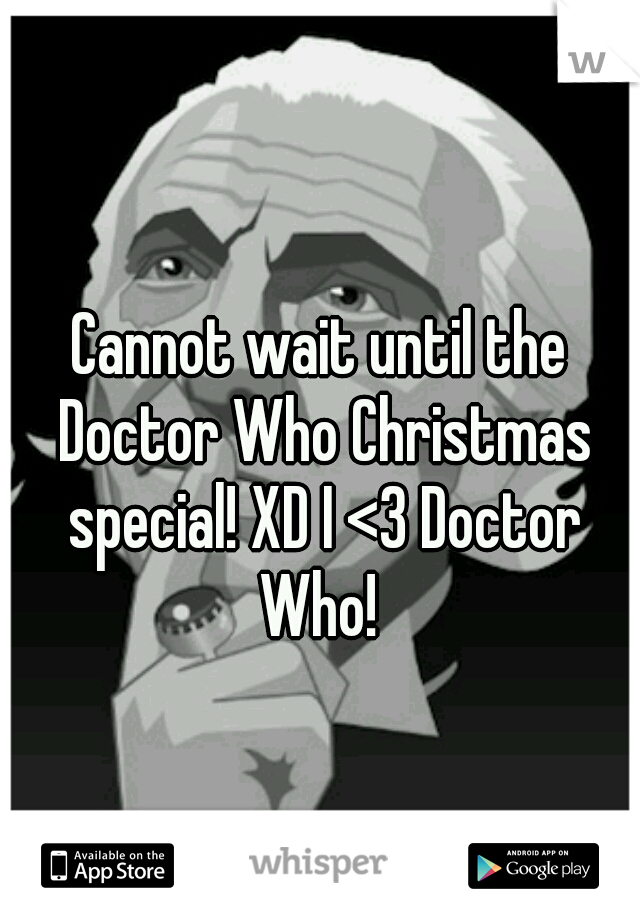 Cannot wait until the Doctor Who Christmas special! XD I <3 Doctor Who!