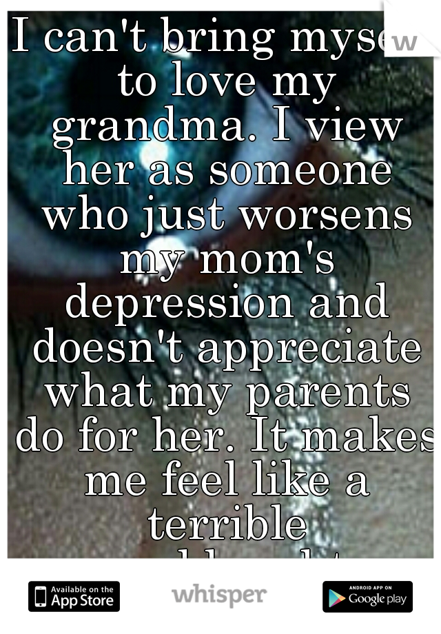 I can't bring myself to love my grandma. I view her as someone who just worsens my mom's depression and doesn't appreciate what my parents do for her. It makes me feel like a terrible granddaughter