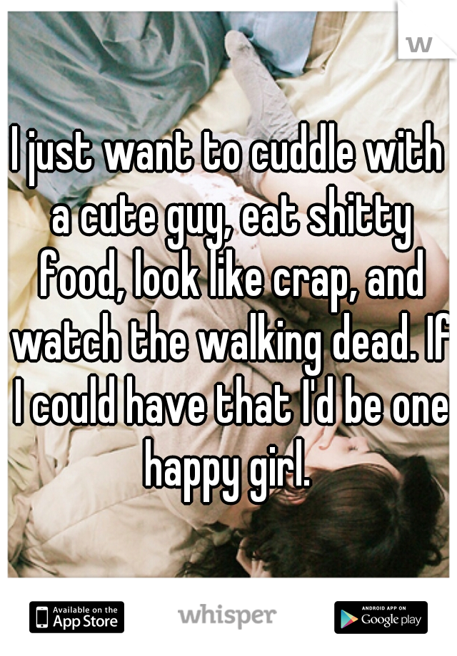 I just want to cuddle with a cute guy, eat shitty food, look like crap, and watch the walking dead. If I could have that I'd be one happy girl.