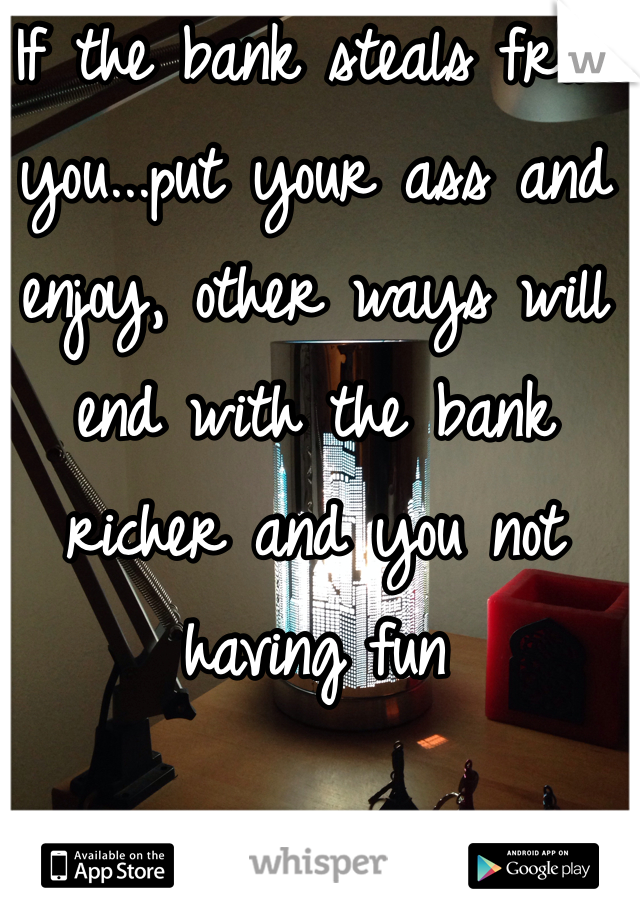 If the bank steals from you...put your ass and enjoy, other ways will end with the bank richer and you not having fun