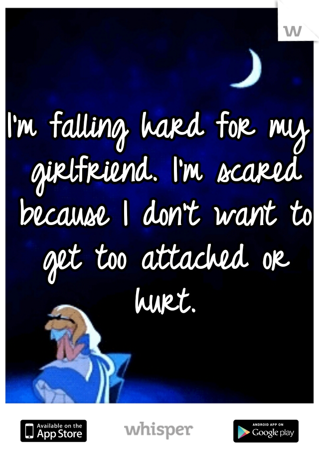I'm falling hard for my girlfriend. I'm scared because I don't want to get too attached or hurt.