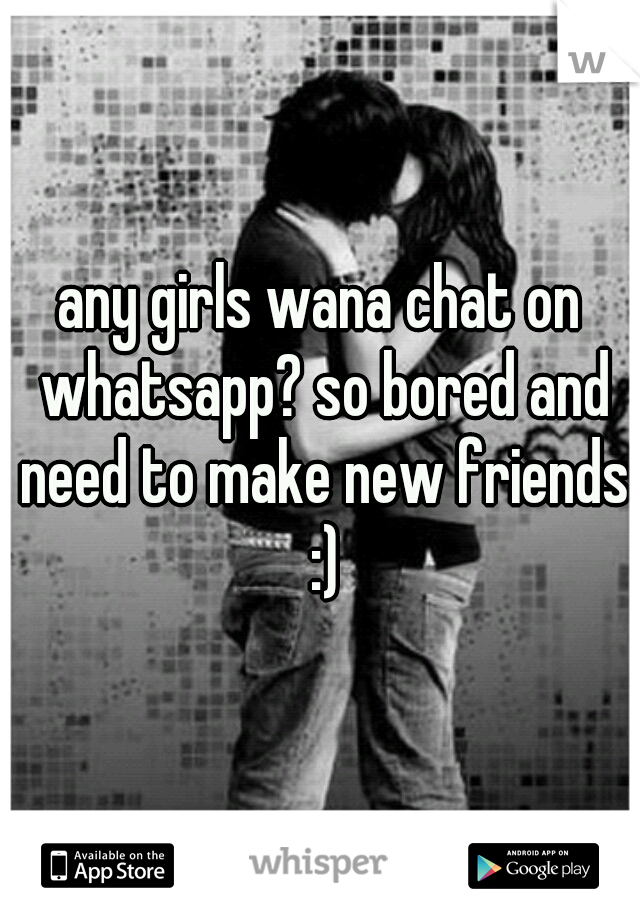 any girls wana chat on whatsapp? so bored and need to make new friends :)