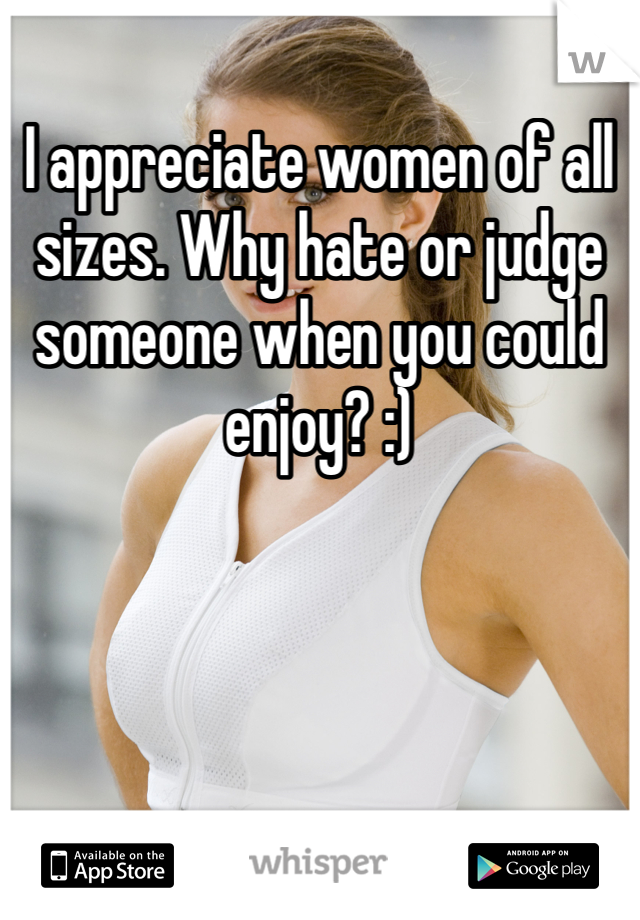 I appreciate women of all sizes. Why hate or judge someone when you could enjoy? :)