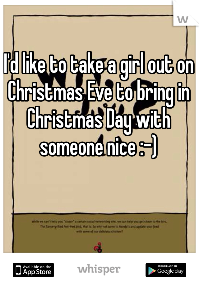 I'd like to take a girl out on Christmas Eve to bring in Christmas Day with someone nice :-)