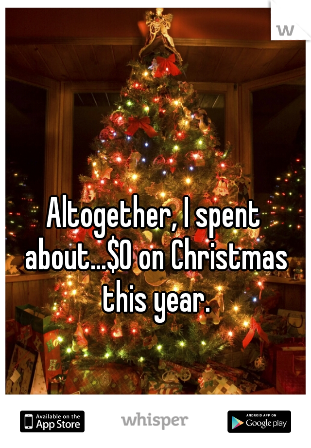 Altogether, I spent about...$0 on Christmas this year.