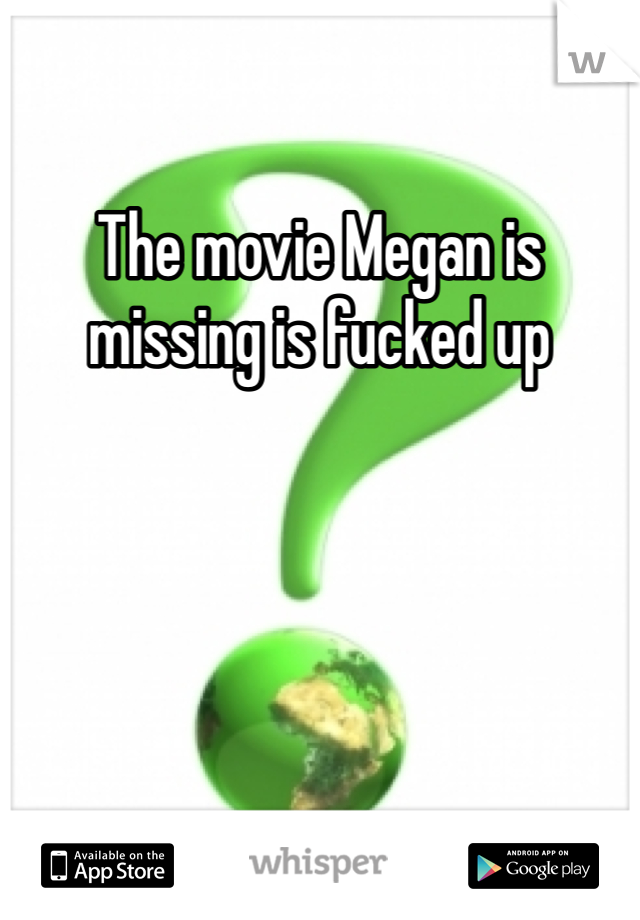 The movie Megan is missing is fucked up