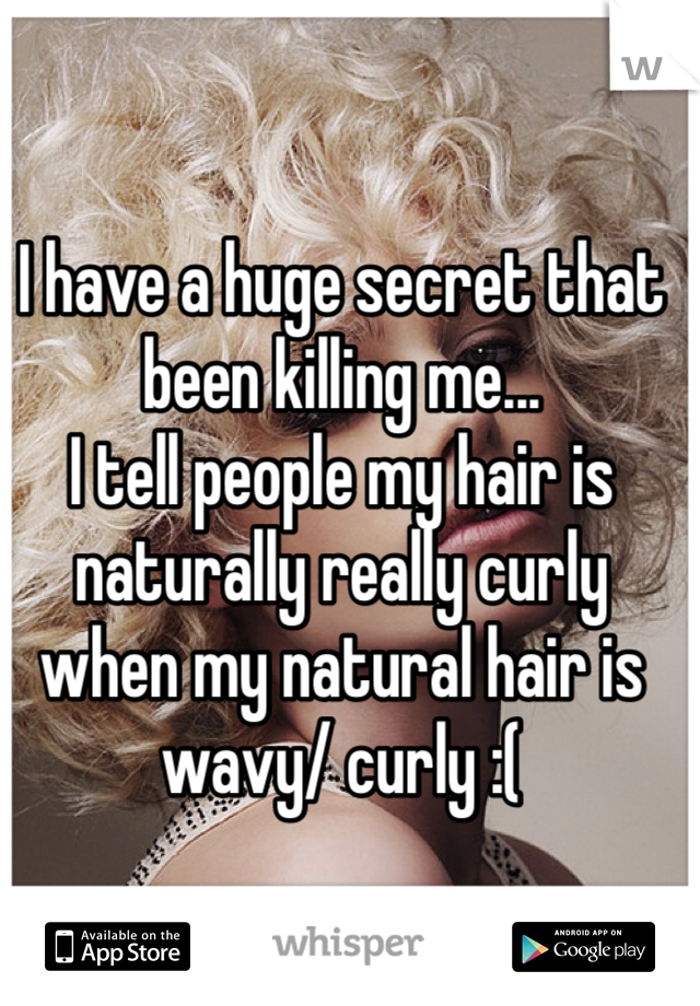 I have a huge secret that been killing me... I tell people my hair is naturally really curly when my natural hair is wavy/ curly :(
