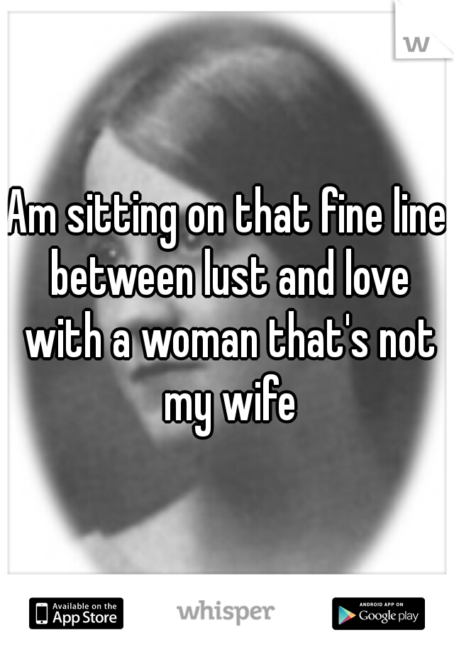 Am sitting on that fine line between lust and love with a woman that's not my wife