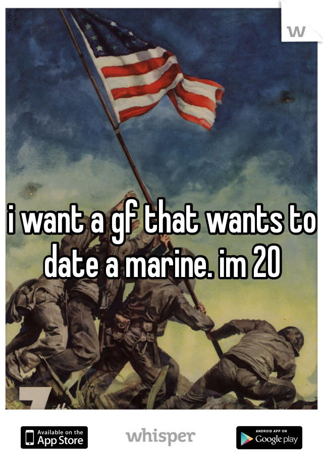 i want a gf that wants to date a marine. im 20