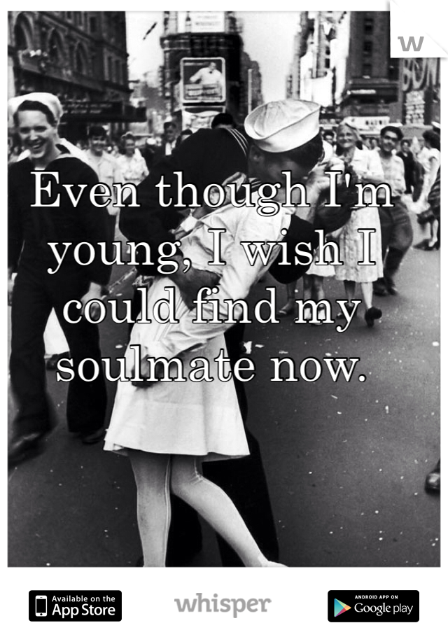 Even though I'm young, I wish I could find my soulmate now.