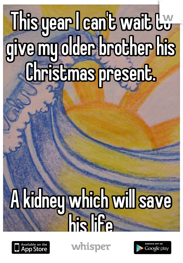 This year I can't wait to give my older brother his Christmas present.     A kidney which will save his life