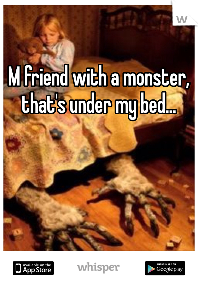 M friend with a monster, that's under my bed...