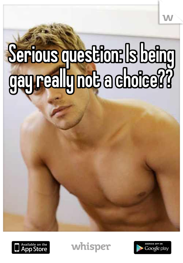 Serious question: Is being gay really not a choice??