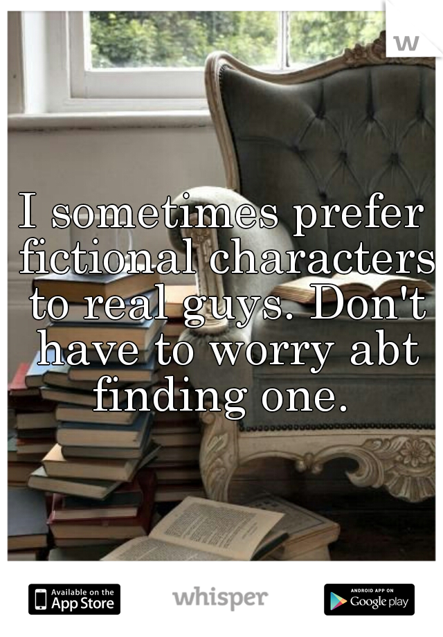I sometimes prefer fictional characters to real guys. Don't have to worry abt finding one.