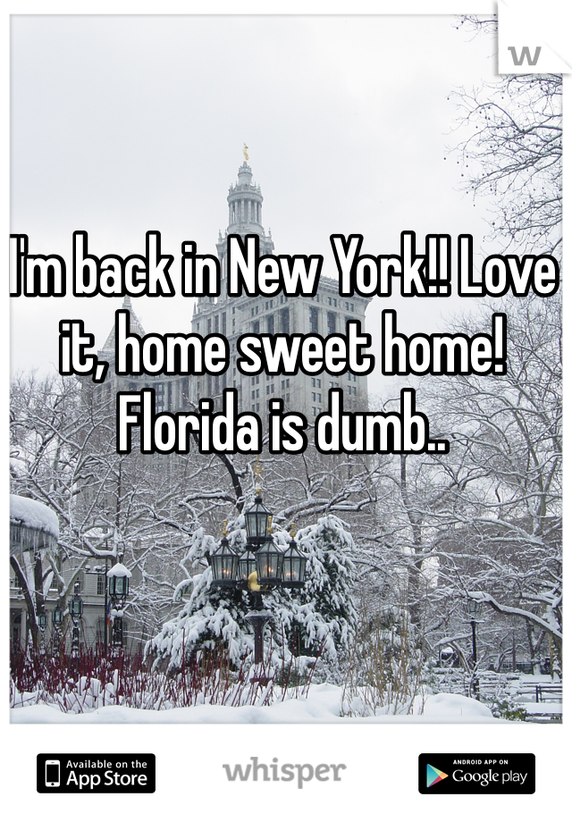 I'm back in New York!! Love it, home sweet home! Florida is dumb..