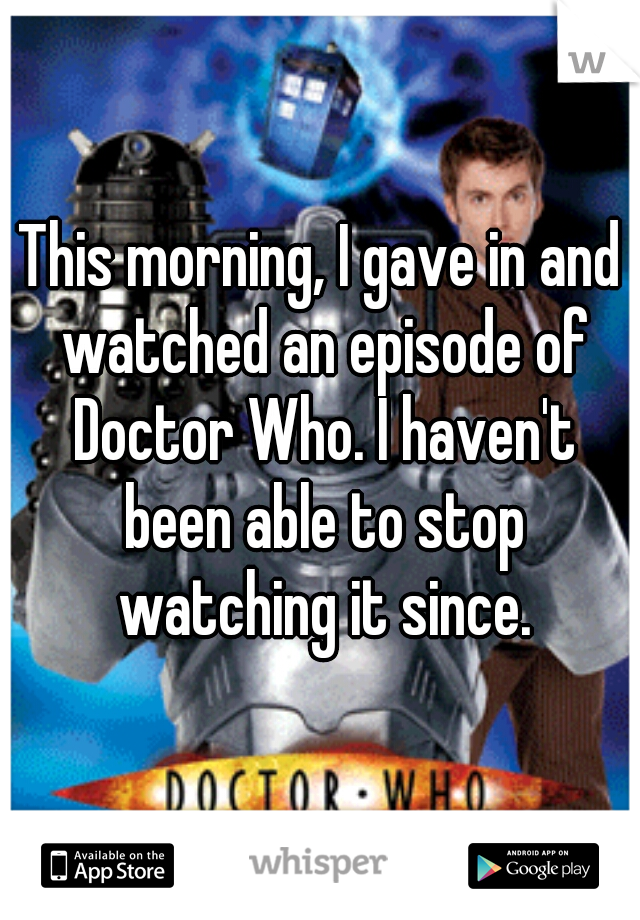 This morning, I gave in and watched an episode of Doctor Who. I haven't been able to stop watching it since.