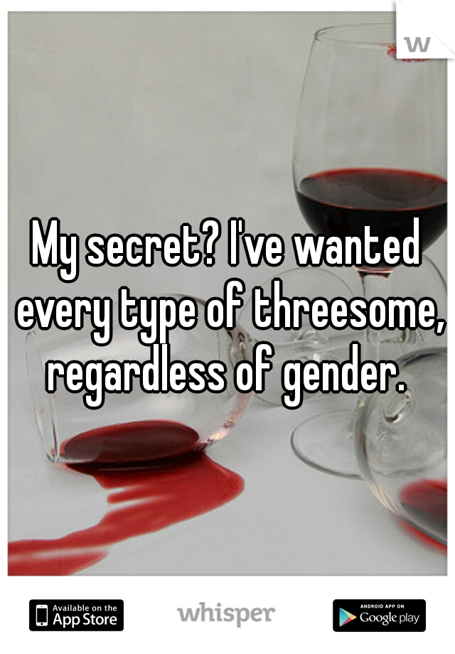 My secret? I've wanted every type of threesome, regardless of gender.