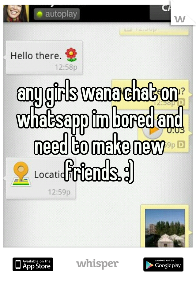 any girls wana chat on whatsapp im bored and need to make new friends. :)