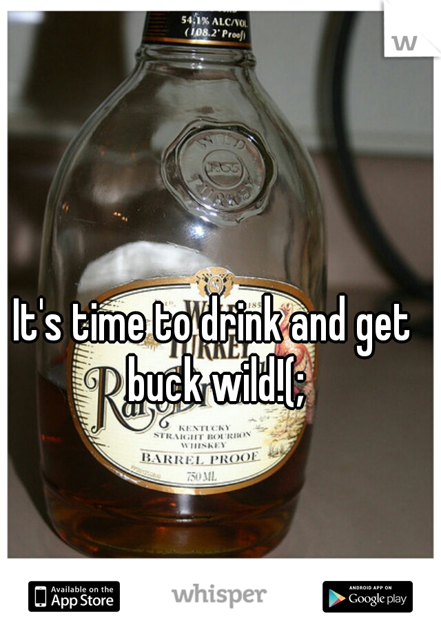 It's time to drink and get buck wild!(;