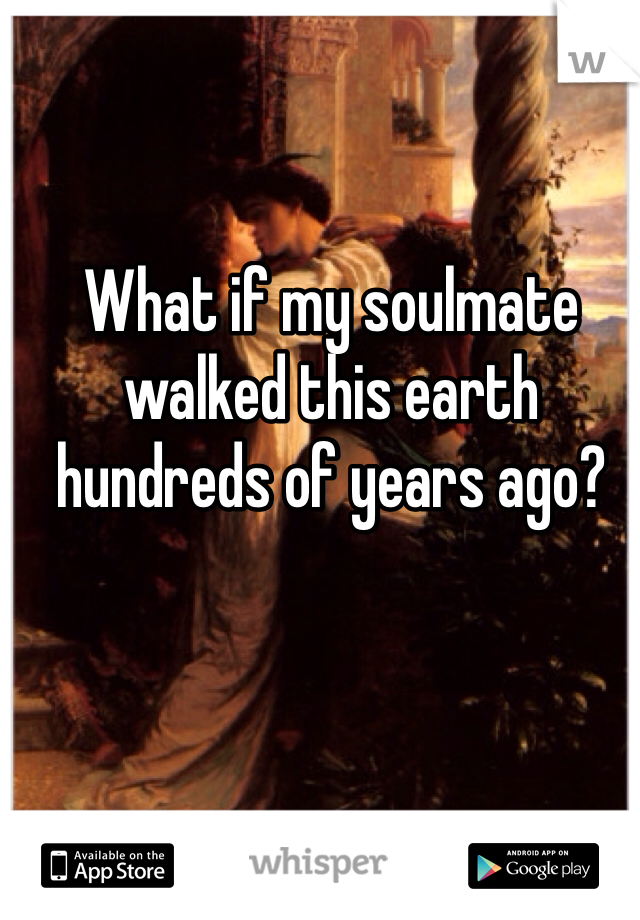 What if my soulmate walked this earth hundreds of years ago?
