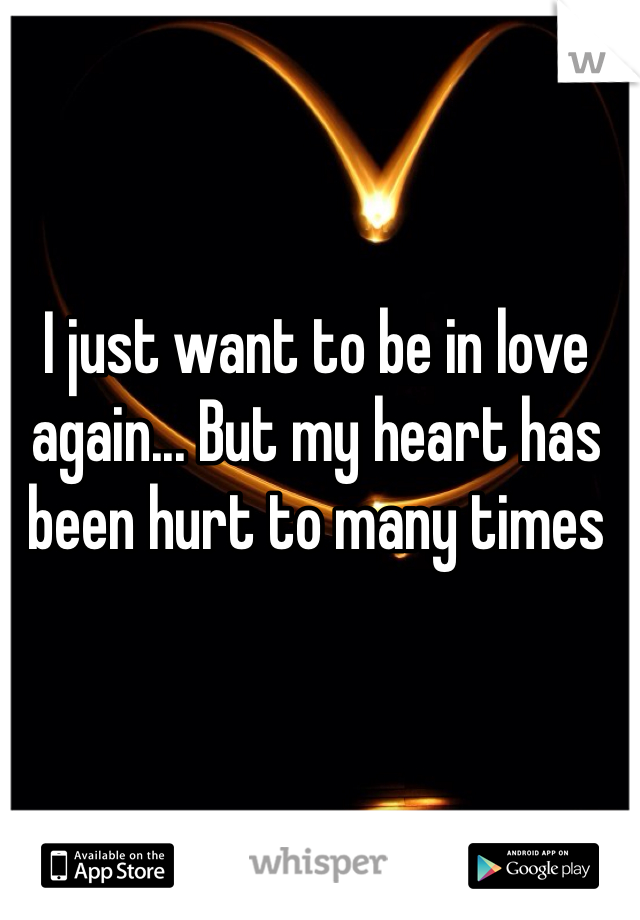 I just want to be in love again... But my heart has been hurt to many times