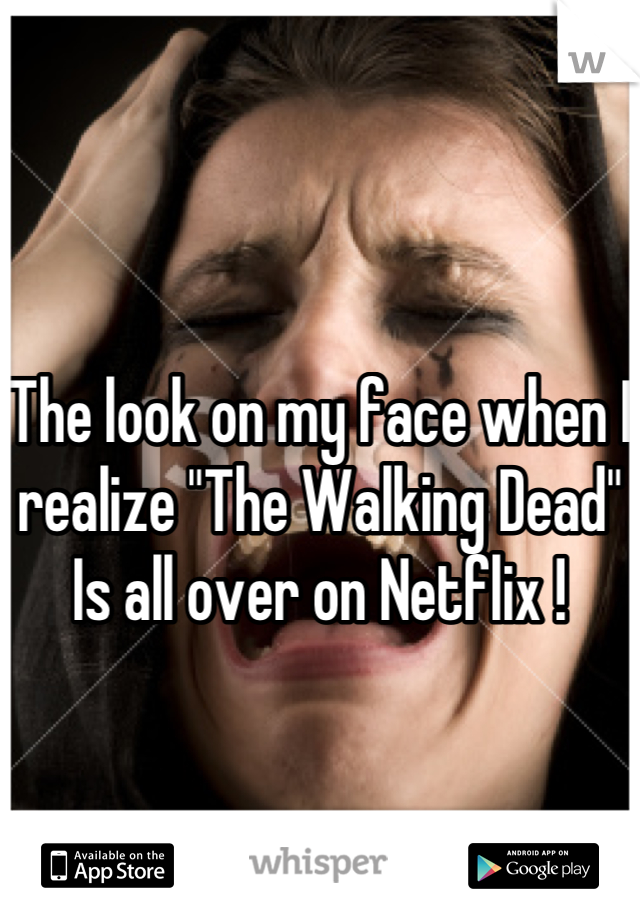"""The look on my face when I realize """"The Walking Dead""""  Is all over on Netflix !"""