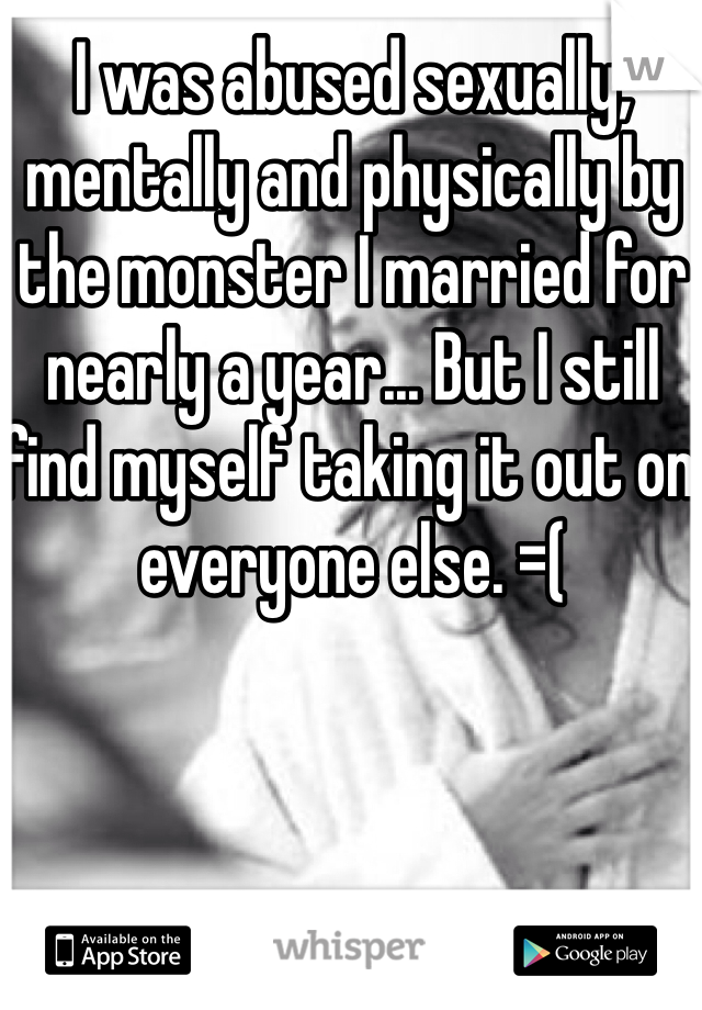 I was abused sexually, mentally and physically by the monster I married for nearly a year... But I still find myself taking it out on everyone else. =(
