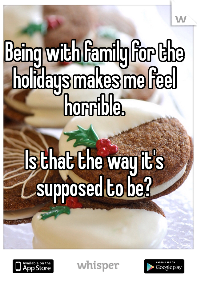 Being with family for the holidays makes me feel horrible.   Is that the way it's supposed to be?