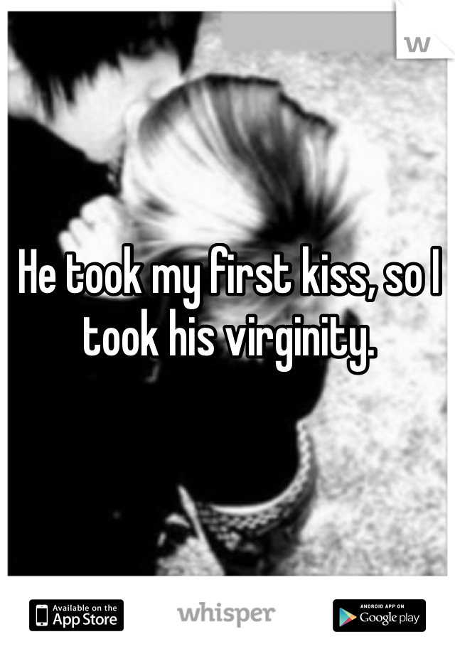 He took my first kiss, so I took his virginity.