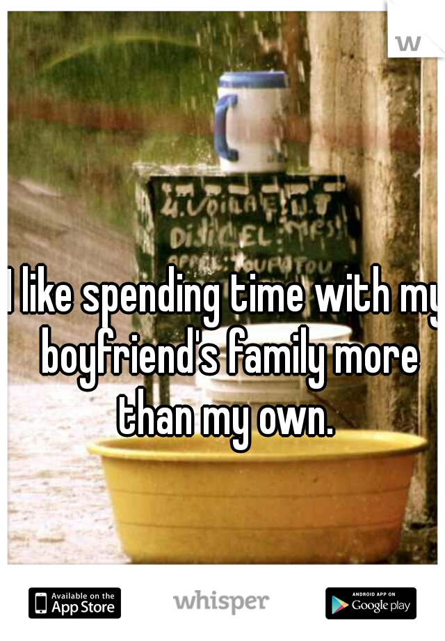 I like spending time with my boyfriend's family more than my own.