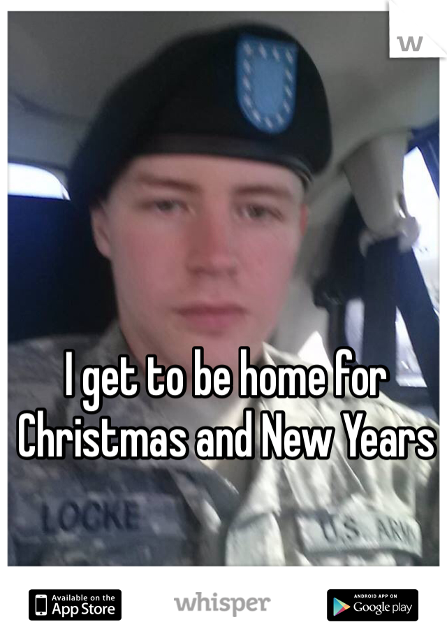 I get to be home for Christmas and New Years