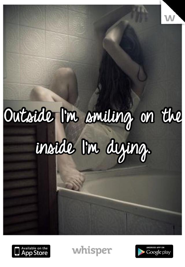 Outside I'm smiling on the inside I'm dying.