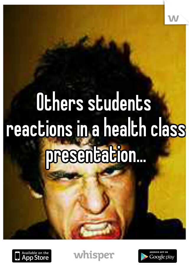 Others students reactions in a health class presentation...