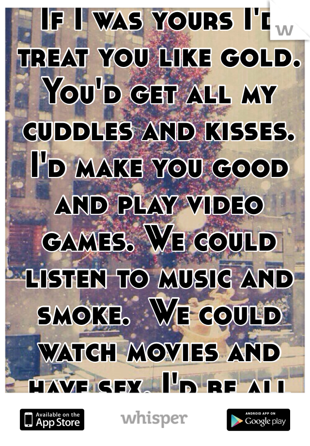 If I was yours I'd treat you like gold. You'd get all my cuddles and kisses. I'd make you good and play video games. We could listen to music and smoke.  We could watch movies and have sex. I'd be all yours