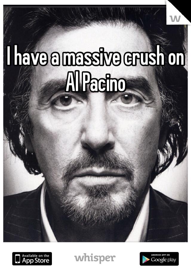 I have a massive crush on Al Pacino