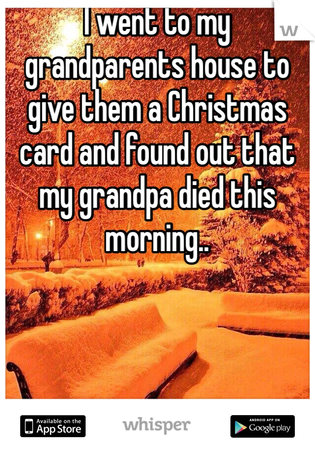 I went to my grandparents house to give them a Christmas card and found out that my grandpa died this morning..
